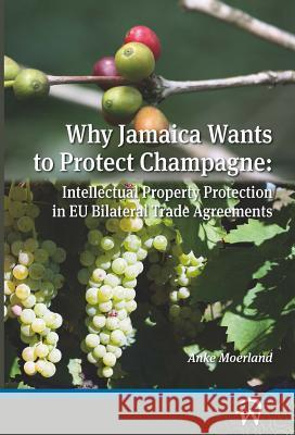 Why Jamaica Wants to Protect Champagne: Intellectual Property Protection in Eu Bilateral Trade Agreements Anke Moerland 9789462400405