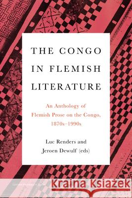 The Congo in Flemish Literature: An Anthology of Flemish Prose on the Congo, 1870s - 1990s Luc Renders Jeroen Dewulf  9789462702172