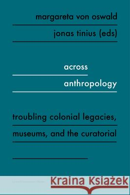 Across Anthropology: Troubling Colonial Legacies, Museums, and the Curatorial Margareta von Oswald Jonas Tinius  9789462702189