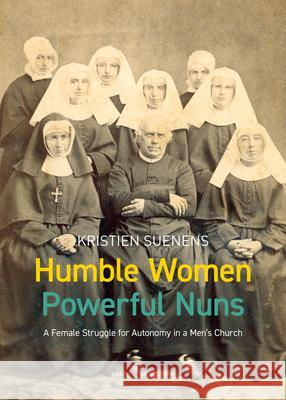 Humble Women, Powerful Nuns: A Female Struggle for Autonomy in a Men's Church Kristien Suenens   9789462702271