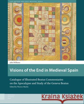Visions of the End in Medieval Spain: Catalogue of Illustrated Beatus Commentaries on the Apocalypse and Study of the Geneva Beatus John Williams 9789462980624