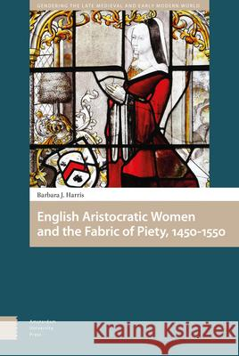 English Aristocratic Women and the Fabric of Piety, 1450-1550 Barbara J. Harris 9789462985988