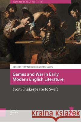 Games and War in Early Modern English Literature: From Shakespeare to Swift Holly Faith Nelson James William Daems 9789463728010