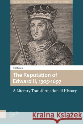 The Reputation of Edward II, 1305-1697: A Literary Transformation of History Kit Heyam 9789463729338