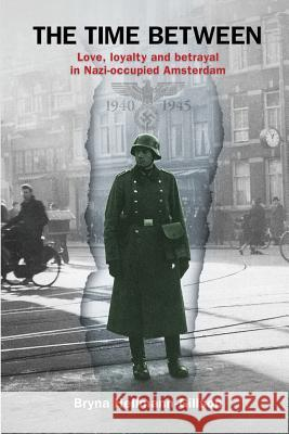 The Time Between: Love, Loyalty and Betrayal in Nazi-Occupied Amsterdam Bryna Hellmann-Gillson 9789492371850