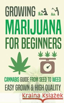 Growing Marijuana for Beginners: Cannabis Growguide - From Seed to Weed Anthony Green Aaron Hammond 9789492788023