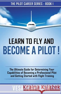 Learn to Fly and Become a Pilot!: The Ultimate Guide for Determining Your Capabilities of Becoming a Professional Pilot and Getting Started with Fligh Vesa Turpeinen 9789526923802