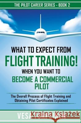What to Expect from Flight Training! When You Want to Become a Commercial Pilot: The Overall Process of Flight Training and Obtaining Pilot Certificat Vesa Turpeinen 9789526923833