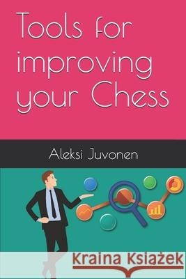 Tools for improving your Chess Aleksi Juvonen 9789527039212