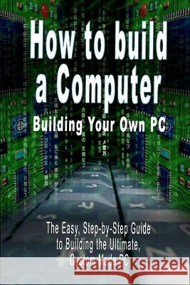 How to Build a Computer: Building Your Own PC - The Easy, Step-By-Step Guide to Building the Ultimate, Custom Made PC B. N. Bennoach 9789562913256