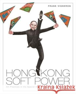 Hong Kong Soft Power: Art Practices in the Special Administrative Region, 2005-2014 Frank Vigneron 9789629968045