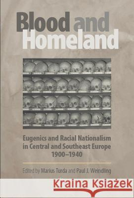 Blood and Homeland: Eugenics and Racial Nationalism in Central and Southeast Europe, 1900-1940 Marius Turda Paul Weindling 9789637326776