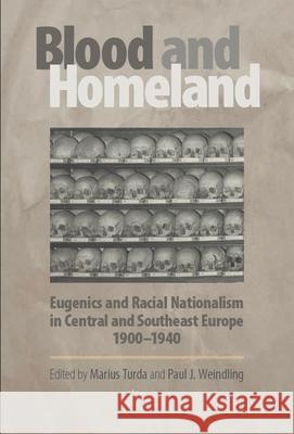 Blood and Homeland: Eugenics and Racial Nationalism in Central and Southeast Europe, 1900-1940 Marius Turda Paul J. Weindling 9789637326813