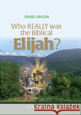 Who Really Was the Biblical Elijah? Israel Drazin 9789657023280