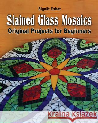 Stained Glass Mosaics: Original Projects for Beginners Sigalit Eshet Sigalit Eshet Efrat Tenenbaum 9789659263387