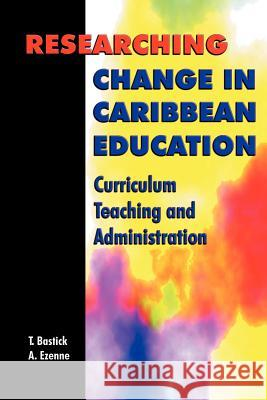 Researching Change in Caribbean Education: Curriculum, Teaching and Administration Tony Bastick Austin Ezenne Minister Of Educati Maxin 9789766320454