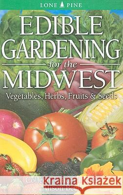 Edible Gardening for the Midwest: Vegetables, Herbs, Fruits & Seeds Colleen Vanderlinden Allison Beck 9789768200570
