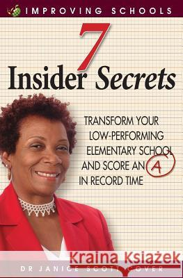 7 Insider Secrets : Transform Your Low-Performing Elementary School and Score an a in Record Time Dr Janice Scott Cover 9789769551046