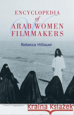 Encyclopedia of Arab Women Filmmakers Rebecca Hillauer Allison Brown Deborah Cohen 9789774249433