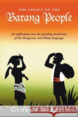 The Legacy of the Barang People: An Exploration Into the Puzzling Similarities of the Hungarian and Malay Languages Gyvrgy Busztin 9789793780375