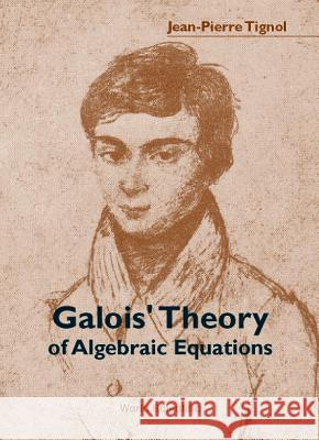Galois' Theory of Algebraic Equations Jean-Pierre Tignol 9789810245412