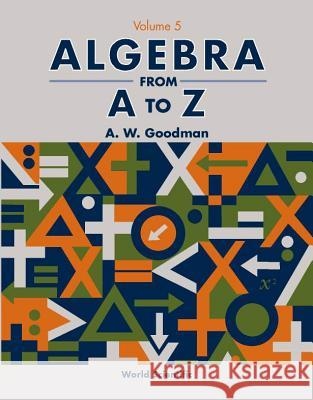 Algebra from A to Z - Volume 5 A. W. Goodman 9789810249830