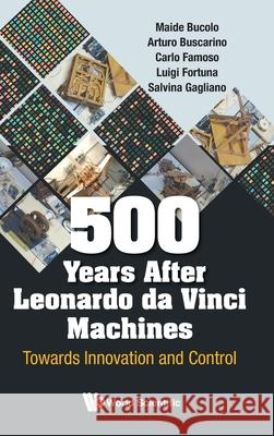 500 Years After Leonardo Da Vinci Machines: Towards Innovation And Control Luigi Fortuna (Univ Degli Studi Di Catan Arturo Buscarino (Univ Degli Studi Di Ca  9789811211836