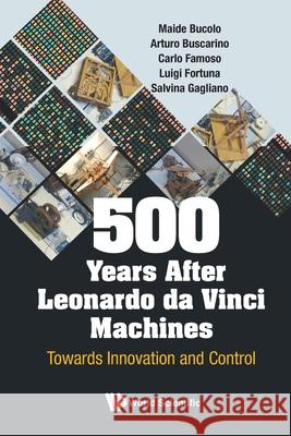 500 Years After Leonardo Da Vinci Machines: Towards Innovation And Control Luigi Fortuna (Univ Degli Studi Di Catan Arturo Buscarino (Univ Degli Studi Di Ca  9789811212451