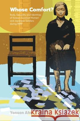 Whose Comfort?: Body, Sexuality And Identity Of Korean 'Comfort Women' And Japanese Soldiers During Wwii Yonson Ahn (Goethe Univ Frankfurt, Germa   9789811212970