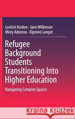 Refugee Background Students Transitioning Into Higher Education: Navigating Complex Spaces Loshini Naidoo Jane Wilkinson Misty Adoniou 9789811304194