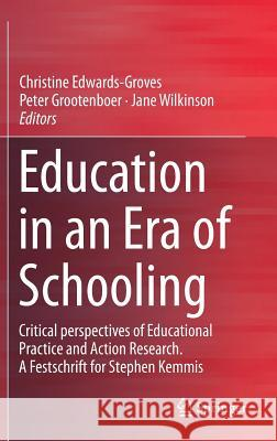 Education in an Era of Schooling: Critical Perspectives of Educational Practice and Action Research. a Festschrift for Stephen Kemmis Christine Edwards-Groves Peter Grootenboer Jane Wilkinson 9789811320521