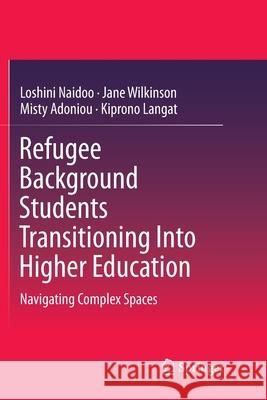 Refugee Background Students Transitioning Into Higher Education: Navigating Complex Spaces Loshini Naidoo Jane Wilkinson Misty Adoniou 9789811344121
