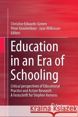 Education in an Era of Schooling: Critical Perspectives of Educational Practice and Action Research. a Festschrift for Stephen Kemmis Christine Edwards-Groves Peter Grootenboer Jane Wilkinson 9789811347252