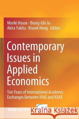 Contemporary Issues in Applied Economics: Ten Years of International Academic Exchanges Between JAAE and KAAE Moriki Hosoe Biung-Ghi Ju Akira Yakita 9789811370380