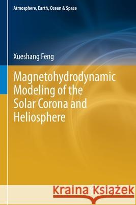 Magnetohydrodynamic Modeling of the Solar Corona and Heliosphere Xueshang Feng   9789811390838