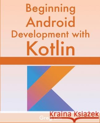 Beginning Android Development With Kotlin Greg Lim 9789811477973