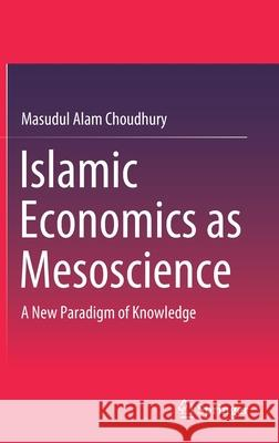 Islamic Economics as Mesoscience: A New Paradigm of Knowledge Masudul Alam Choudhury 9789811560538