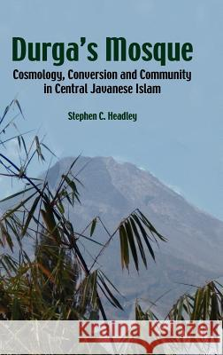 Durga's Mosque : Cosmology, Conversion and Community in Central Javanese Islam Stephen Cavana Headley 9789812302427
