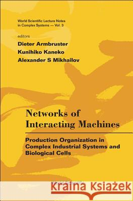Networks of Interacting Machines: Production Organization in Complex Industrial Systems and Biological Cells Dieter Armbruster Kunihiko Kaneko Alexander S. Mikhailov 9789812564986
