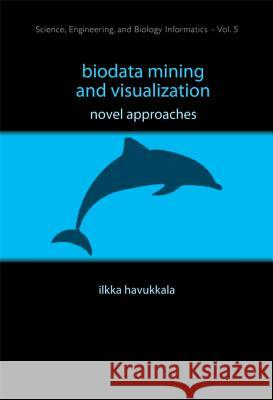 Biodata Mining And Visualization: Novel Approaches Ilkka Havukkala 9789812790361