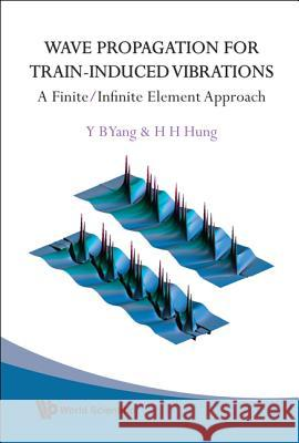 Wave Propagation For Train-induced Vibrations: A Finite/infinite Element Approach Y. B. Yang 9789812835826