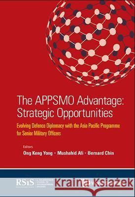 The Appsmo Advantage: Strategic Opportunities - Evolving Defence Diplomacy with the Asia Pacific Programme for Senior Military Officers Keng Yon Mushahid Ali Bernard Chin 9789813147577