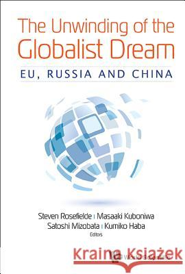 The Unwinding of the Globalist Dream: Eu, Russia and China Steven Rosefielde Masaaki Kuboniwa Satoshi Mizobata 9789813222069