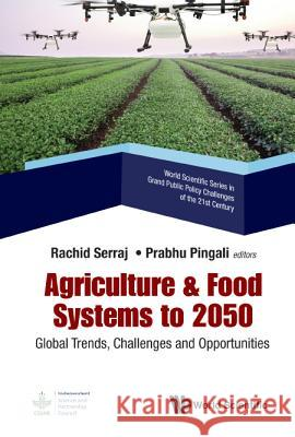 Agriculture & Food Systems to 2050: Global Trends, Challenges and Opportunities Rachid Serraj                            Prabhu Pingali 9789813278349
