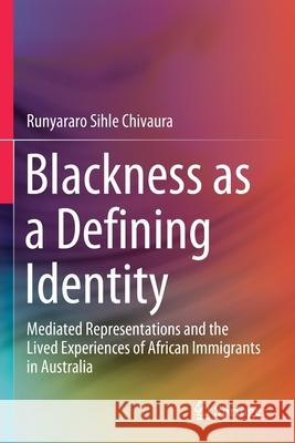 Blackness as a Defining Identity: Mediated Representations and the Lived Experiences of African Immigrants in Australia Runyararo Sihle Chivaura   9789813295452