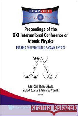 Pushing the Frontiers of Atomic Physics - Proceedings of the XXI International Conference on Atomic Physics Robin Cote Phillip L. Gould Michael Rozman 9789814271998
