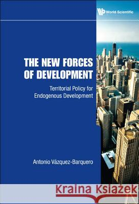 New Forces Of Development, The: Territorial Policy For Endogenous Development Antonio Vzquez Barquero 9789814282505