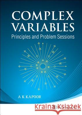 Complex Variables: Principles and Problem Sessions A. K. Kapoor 9789814313520