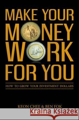 Make Your Money Work for You: How to Grow Your Investment Dollars. by Keon Chee and Ben Fok Fok, Ben|||Chee, Keon 9789814328616