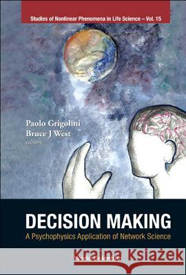 Decision Making: A Psychophysics Application of Network Science Paolo Grigolini Bruce J. West 9789814365819